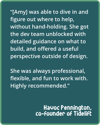 """""""[Amy] was able to dive in and figure out where to help, without hand-holding. She got the dev team unblocked with detailed guidance on what to build, and offered a useful perspective outside of design. She was always professional, flexible, and fun to work with. Highly recommended."""""""