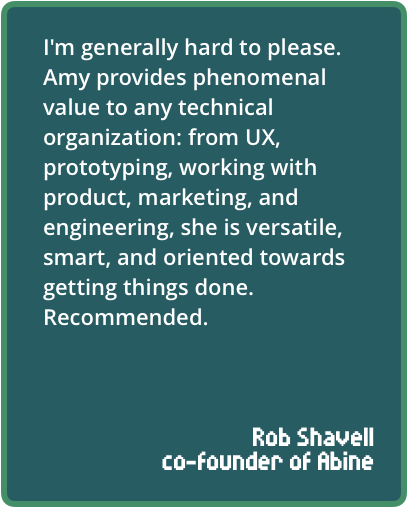 I'm generally hard to please. Amy provides phenomenal value to anytechnical organization: from UX, prototyping, working with product,marketing, and engineering, she is versatile, smart, and orientedtowards getting things done. Recommended.