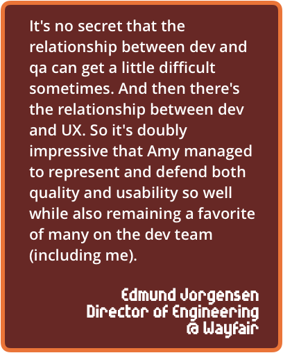It's no secret that the relationship between dev and qa can get a little difficult sometimes. And then there's the relationship between dev and UX. So it's doubly impressive that Amy managed to represent and defend both quality and usability so well while also remaining a favorite of many on the dev team (including me).