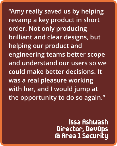 """""""Amy really saved us by helping revamp a key product in short order. Not only producing brilliant and clear designs, but helping our product and engineering teams better scope and understand our users so we could make better decisions. It was a real pleasure working with her, and I would jump at the opportunity to do so again."""""""